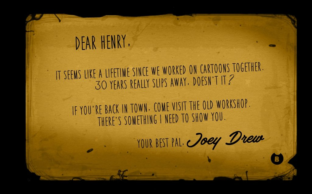 Dear Henry, It seems like a lifetime since we worked in cartoons together. 30 years really slips away, doesn't it? It you're back in town, come visit the old workshop. There's something I need to show you. Your best pal, Joey Drew.